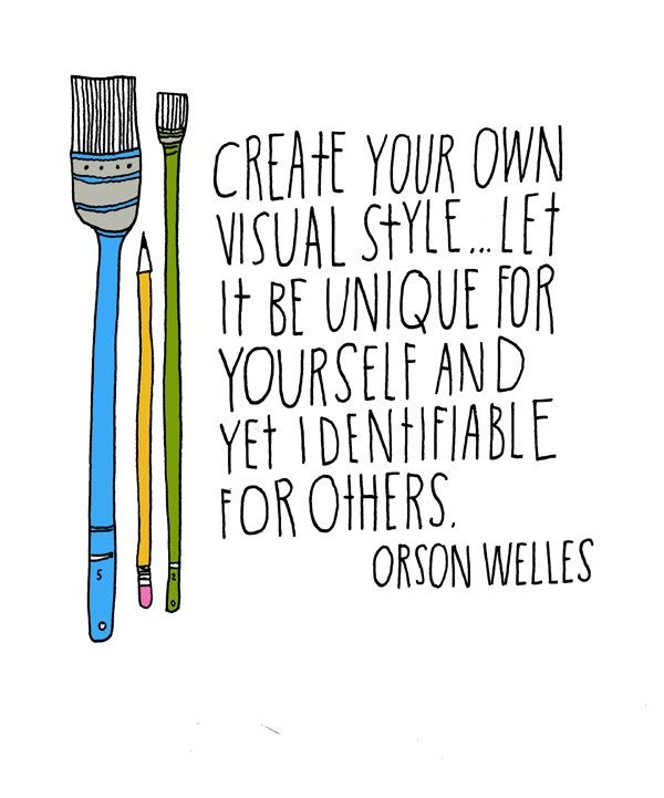 Create your own visual style . . . Let it be unique for yourself and yet identifiable for others.  - Orson Welles