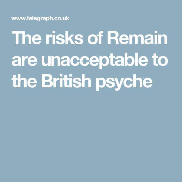 The risks of Remain are unacceptable to the British psyche