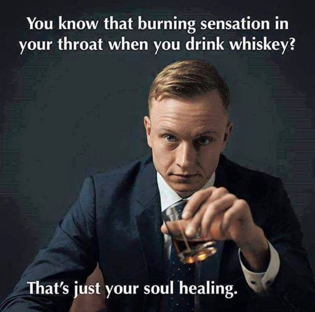 …but in the end, you know whiskey will heal whatever mistakes you end up making. That's just how whiskey works.   13 Things You'll Only Understand If You Love Whiskey