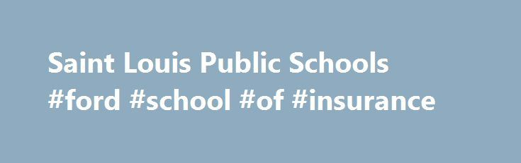 Saint Louis Public Schools #ford #school #of #insurance http://papua-new-guinea.remmont.com/saint-louis-public-schools-ford-school-of-insurance/  # Saint Louis Public Schools Site Shortcuts Upcoming Events June 22, 2017 Important Numbers Welcome to SLPS Superintendent s Corner WELCOME TO THE SUPERINTENDENT'S CORNER FOR SAINT LOUIS PUBLIC SCHOOLS January 10, 2017 We have exciting news to share with you. The Missouri State Board of Education has demonstrated its confidence in Saint Louis…