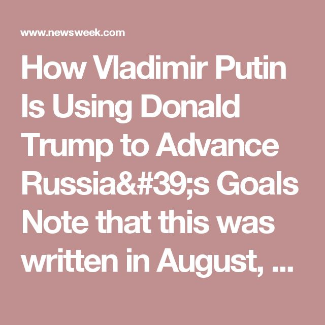 How Vladimir Putin Is Using Donald Trump to Advance Russia's Goals  Note that this was written in August, 2016, some good background information