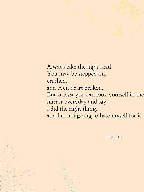 Always take the High Road. You may be stepped on, crushed and even heart broken. But at least you can look at yourSelf in the mirror every day and say I did the right thing .. and I am not going to hate myself for it.