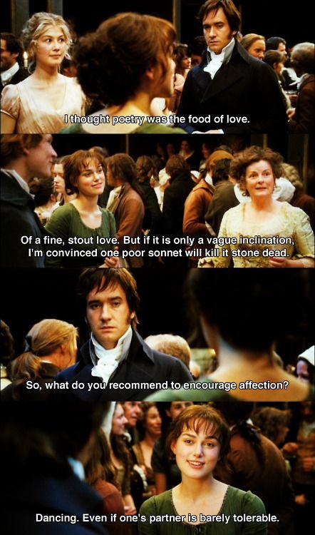 Sr. Bingley: es la criatura más maravillosa que he visto y su hermana Elizabeth es muy agradable. Sr. Darcy: yo diría que aceptable, pero no lo bastante bonita para tentarme... Sr. Darcy: yo creía que la poesía era lo que alimentaba el amor. Elizabeth: un amor solido, tal vez, pero si es solo una vaga inclinación, un mal soneto lo mataría en el acto. Sr. Darcy: y que recomienda para fortalecer el afecto?. Elizabeth: bailar, aunque la pareja sea apenas aceptable.