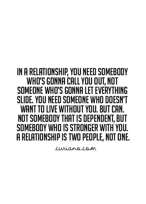Relationship Quote - Love this - No one should 'need' someone you should both want to be with each through choice not need!