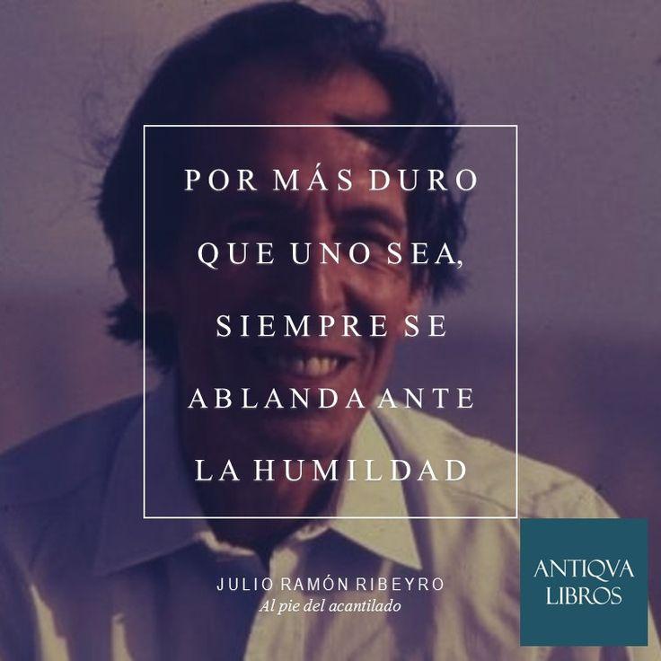 """""""Por más duro que uno sea, siempre se ablanda ante la humildad"""" - Julio Ramón Ribeyro, Al pie del acantilado"""