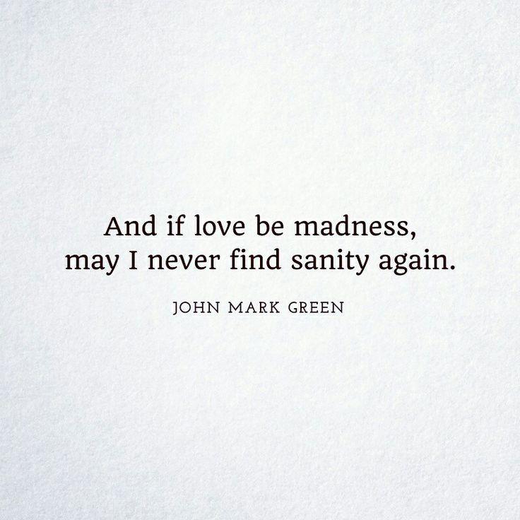 Romantic love quote by John Mark Green #romance #madness #love #johnmarkgreenpoetry #johnmarkgreen
