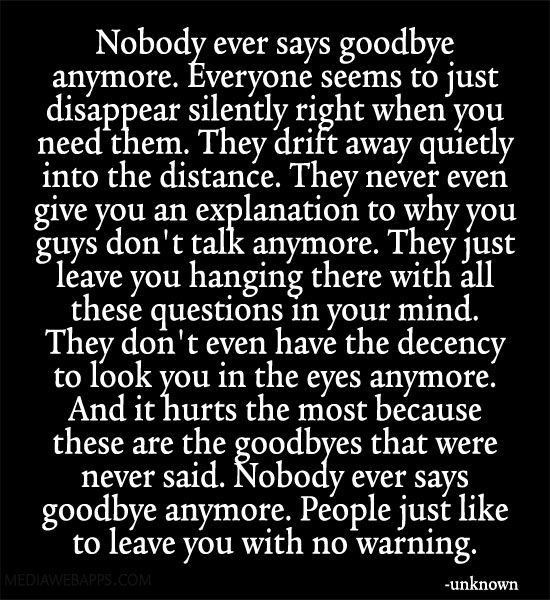 Nobody ever says goodbye anymore. Everyone seems to just disappear silently right when you need them.
