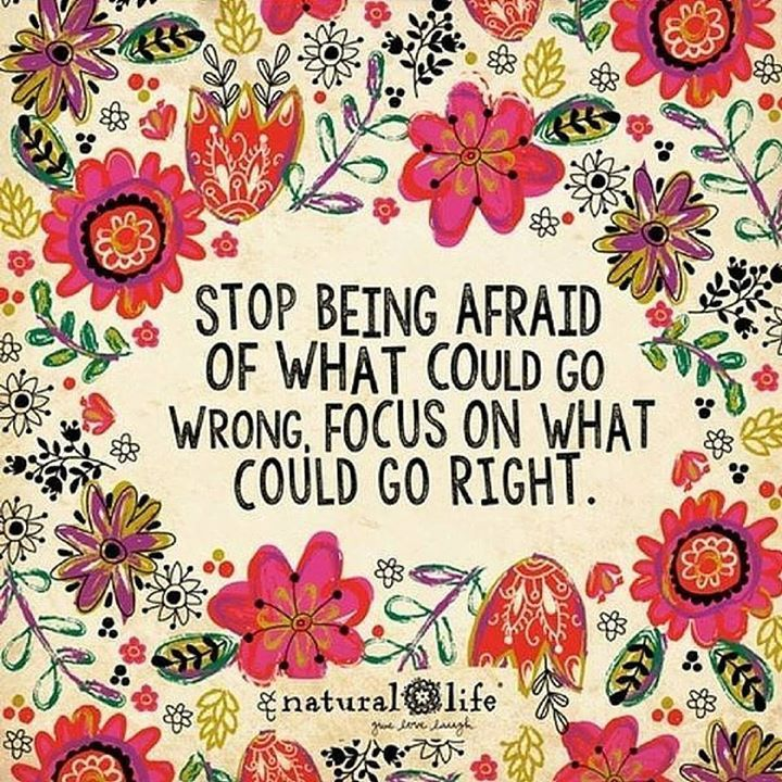 Stop being afraid of what could go wrong, focus on what could go right.