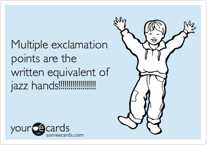 Mulitple exclamation points are the written equivalent of jazz hands!!!!!!!!!!