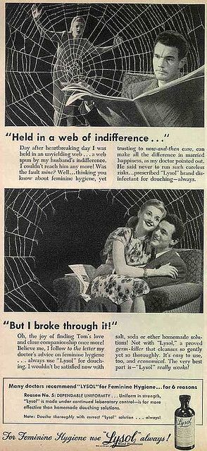 """These ads aren't frightening women into thinking their genitals smell badly.  According to historian Andrea Tone, """"feminine hygiene"""" was a euphemism.   Birth control was illegal in the U.S. until 1965 (for married couples) and 1972 (for single people).  These Lysol ads are actually for contraception.    The campaign made Lysol the best-selling method of contraception during the Great Depression.   Read more…"""