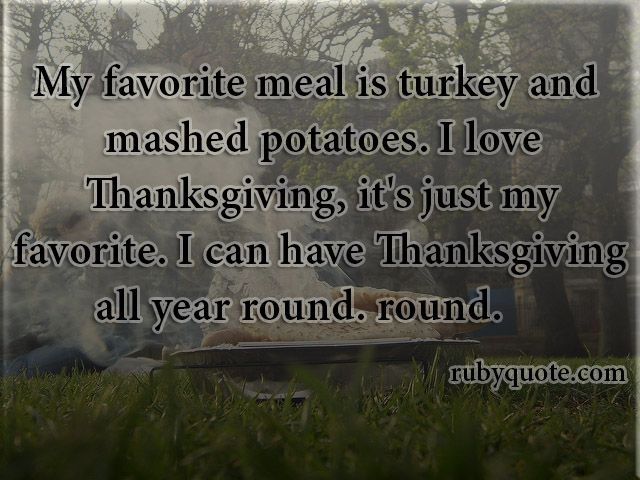 My favorite meal is turkey and mashed potatoes. I love Thanksgiving, it's just my favorite. I can have Thanksgiving all year round.