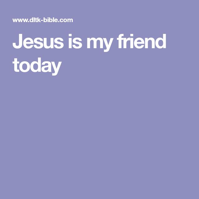 Jesus is my friend today