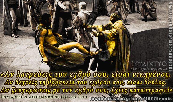 «Αν λατρεύεις τον εχθρό σου, είσαι νικημένος.  Αν δεχτείς τη θρησκεία του εχθρού σου, είσαι δούλος.  Αν ζευγαρώσεις με τον εχθρό σου, έχεις καταστραφεί» Πολύδωρος ο Λακεδαιμόνιος (741-665 π.χ.) www.facebook.com/groups/ellinwn - www.facebook.com/groups/1000lexeis - www.facebook.com/maxomenos.ethnikismos - www.elldiktyo.blogspot.com