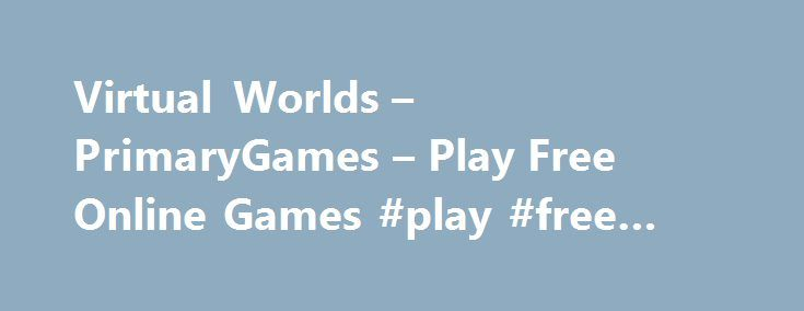 Virtual Worlds – PrimaryGames – Play Free Online Games #play #free #online #games #websites http://game.remmont.com/virtual-worlds-primarygames-play-free-online-games-play-free-online-games-websites/  Games at PrimaryGames PrimaryGames is the fun place to learn and play! Play cool games. math games, reading games, girl games, puzzles, sports games, print coloring pages, read online storybooks, and hang out with friends while playing one of the many virtual worlds found on PrimaryGames. Play…