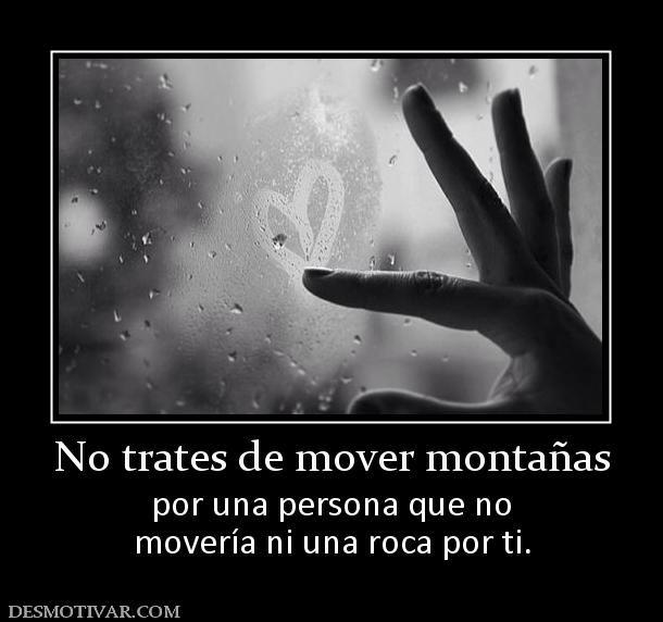 No+trates+de+mover+montañas+por+una+persona+que+no+movería+ni+una+roca+por+ti.