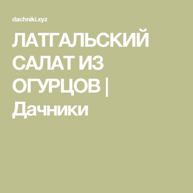 ЛАТГАЛЬСКИЙ САЛАТ ИЗ ОГУРЦОВ | Дачники
