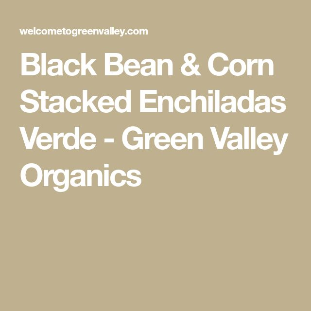 Black Bean & Corn Stacked Enchiladas Verde - Green Valley Organics