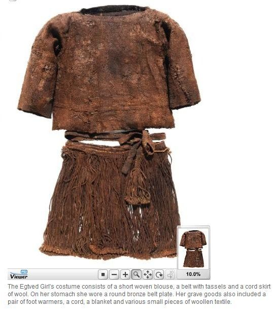 The Egtved Girl's costume.  It consists of a short, woven blouse, a belt with tassels and a skirt made from wool cords.  On her stomach she wore a round bronze belt plate.  Her grave goods included a pair of foot warmers, a cord, a blanket and various small pieces of woolen textiles.