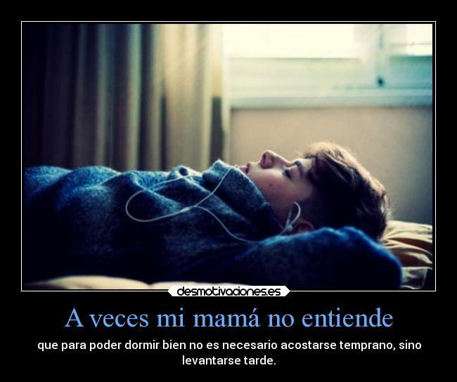A veces mi mamá no entiende - que para poder dormir bien no es necesario acostarse temprano, sino levantarse tarde.