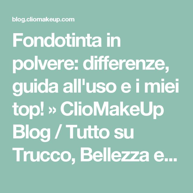 Fondotinta in polvere: differenze, guida all'uso e i miei top! » ClioMakeUp Blog / Tutto su Trucco, Bellezza e Makeup ;)