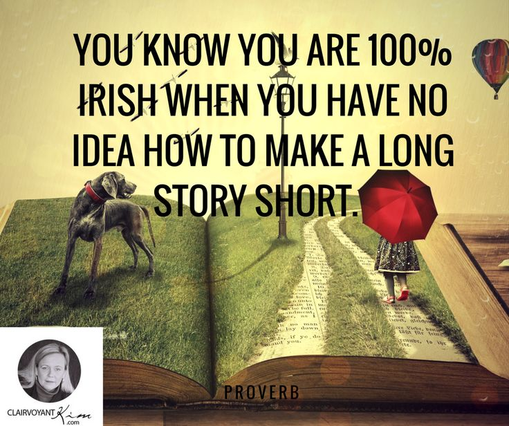 You know you are 100% Irish when you have no idea how to make a long story short.  -- Proverb http://clairvoyantkim.com/
