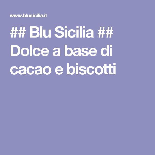 ## Blu Sicilia ## Dolce a base di cacao e biscotti