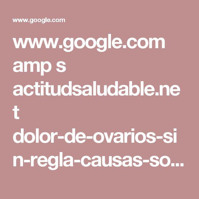 www.google.com amp s actitudsaludable.net dolor-de-ovarios-sin-regla-causas-soluciones amp
