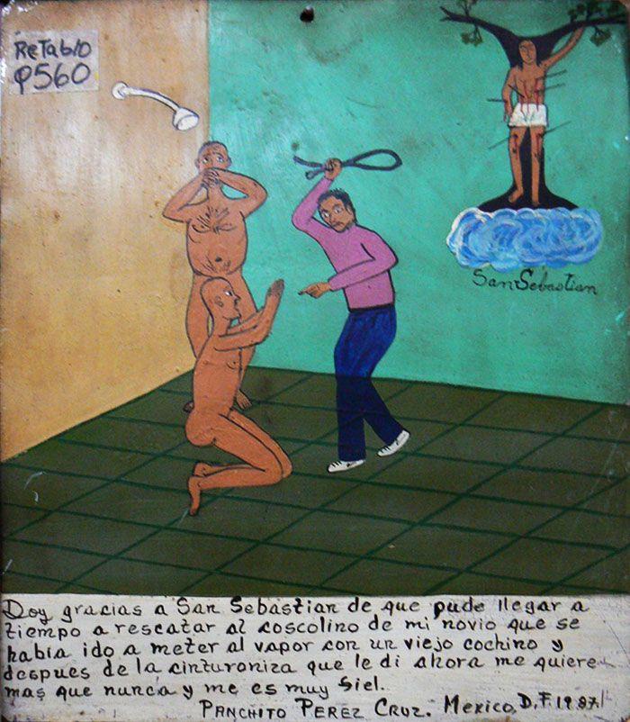 Благодарю Святого Себастьяна, что я подоспел вовремя и не допустил, чтобы мой распутный жених отправился париться с каким-то старым боровом. Теперь, после того как я отхлестал его ремнем, он верен мне и любит меня как никогда.    Панчито Перес Крус. Мехико, 1987.