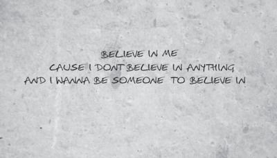 Believe in me cause I don't believe in anything and I wanna be someone to believe in.  ~Counting Crows