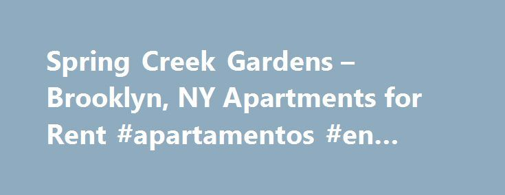 Spring Creek Gardens – Brooklyn, NY Apartments for Rent #apartamentos #en #renta http://attorney.nef2.com/spring-creek-gardens-brooklyn-ny-apartments-for-rent-apartamentos-en-renta/  #apartments for rent in brooklyn ny # Spring Creek Gardens Property Details At a Glance Spring Creek Gardens is the premier rental community in the East Brooklyn neighborhood.( Income Restrictions apply***) Why Live Here? Spring Creek Gardens is the premier rental community in the East Brooklyn neighborhood…
