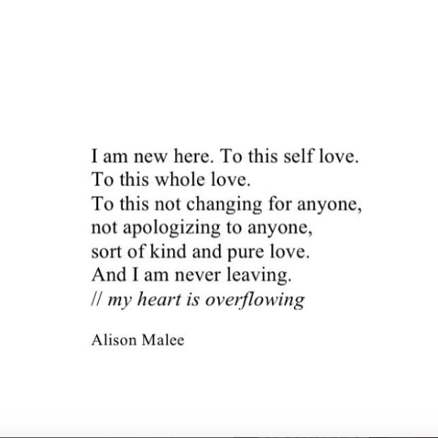 """I am new here. To this self love. To this whole love. To this not changing for anyone, not apologizing to anyone, sort of kind and pure love. And I am never leaving. My heart is overflowing.""  —​ Alison Malee"