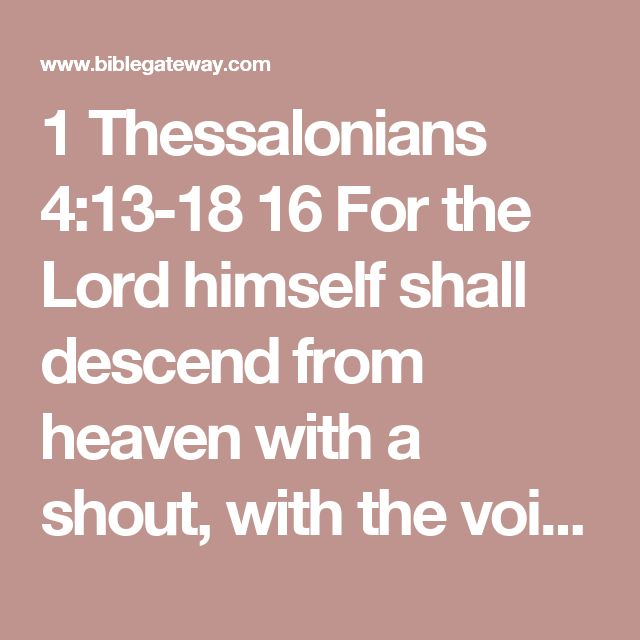 1 Thessalonians 4:13-18 16 For the Lord himself shall descend from heaven with a shout, with the voice of the archangel, and with the trump of God: and the dead in Christ shall rise first:  17 Then we which are alive and remain shall be caught up together with them in the clouds, to meet the Lord in the air: and so shall we ever be with the Lord.  18 Wherefore comfort one another with these words.
