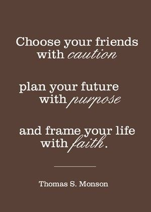 """Choose your friends with caution plan your future with purpose and frame"