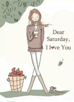 Dear Saturday, I Love You saturday saturday quotes saturday images