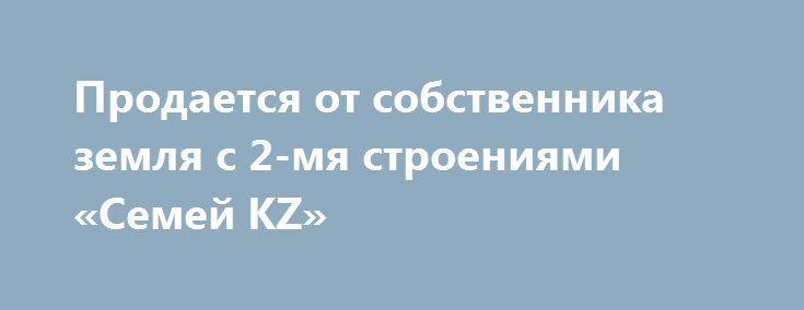 Продается от собственника земля с 2-мя строениями «Семей KZ» http://www.mostransregion.ru/d_254/?adv_id=96 Дом + здание. Общий земельный участок 0,914 га.    — Дом 120,6 кв.м на земельный участок 0,0331 га.    — Здания из двух этажей 524,6 кв.м  на земельном участке 0,0301 га.    — Земельный участок  0,0282 га.    Можно использовать как гипермаркет, ресторан, морозильник, мини - отель, склад, офис – центр, детский сад. А можно и жить!   Оформлено на 1 человека при взаимной симпатии…