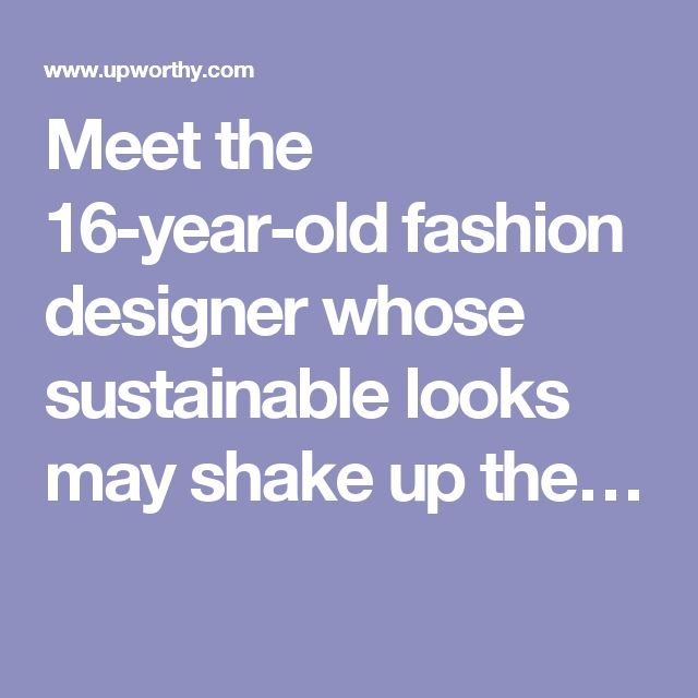 Meet the 16-year-old fashion designer whose sustainable looks may shake up the…