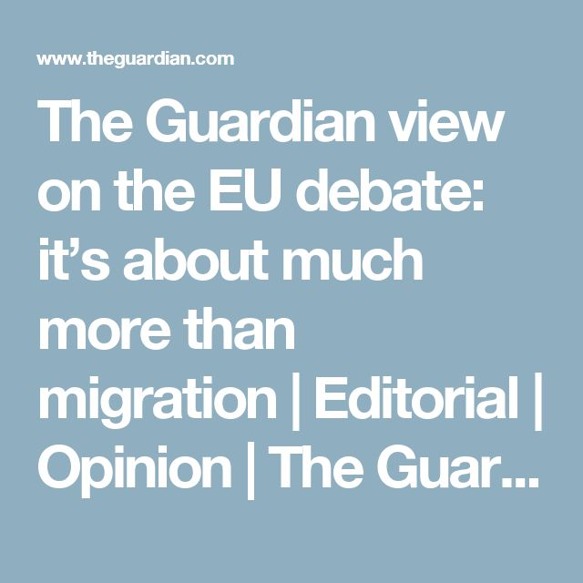 The Guardian view on the EU debate: it's about much more than migration | Editorial | Opinion | The Guardian