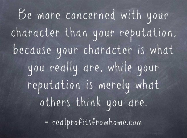 Be more concerned with your character than your reputation, because your character is who you really are, while your reputation is merely what others think about you!