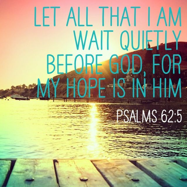 Find rest, o my soul, and God alone; my hope comes from Him. Psalms 62:5