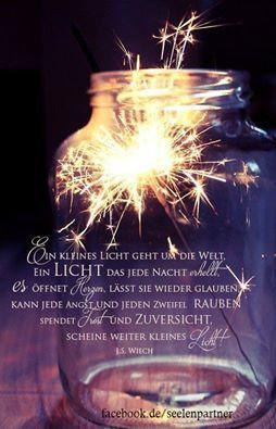 Ein kleines Licht geht um die Welt, ein Licht das jede Nacht erhellt. Es öffnet Herzen, lässt sie wieder glauben, kann jede Angst und jeden Zweifel rauben, spendet Trost und Zuversicht, scheine weiter kleines Licht! J.S. Wiech