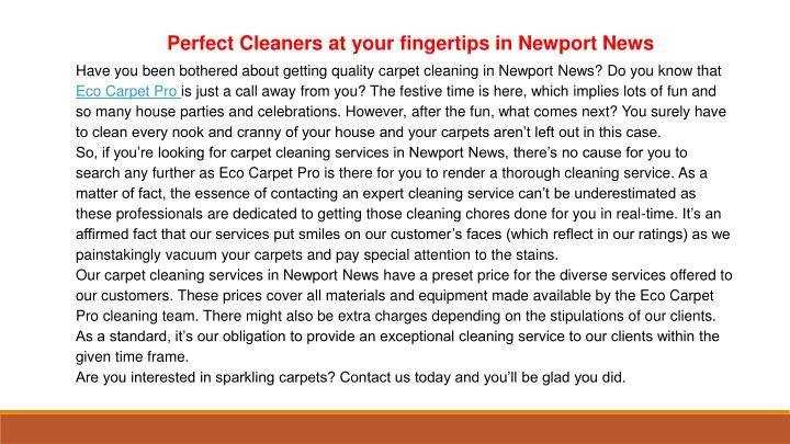 Have you been bothered about getting quality carpet cleaning in Newport News? Do you know that Eco Carpet Pro is just a call away from you? The festive time is here, which implies lots of fun and so many house parties and celebrations. However, after the fun, what comes next? You surely have to clean every nook and cranny of your house and your carpets aren't left out in this case. \nSo, if you're looking for carpet cleaning services in Newport News, there's no cause for you to search any…