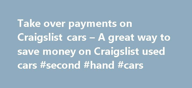 Take over payments on Craigslist cars – A great way to save money on Craigslist used cars #second #hand #cars http://cars.remmont.com/take-over-payments-on-craigslist-cars-a-great-way-to-save-money-on-craigslist-used-cars-second-hand-cars/  #take over car payments # Take over payments on Craigslist cars A great way to save money on Craigslist used cars by Craig Miller on June 9, 2011 While browsing through the Craigslist cars website, you may have noticed a few advertisements asking car…