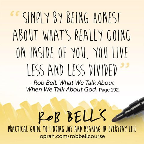 Simply being honest about what's really going on inside of you, you live less and less divided. — Rob Bell