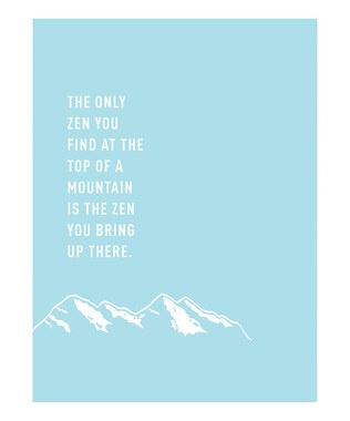 The only zen you find up a mountain is the zen you bring up there. Amen to that.