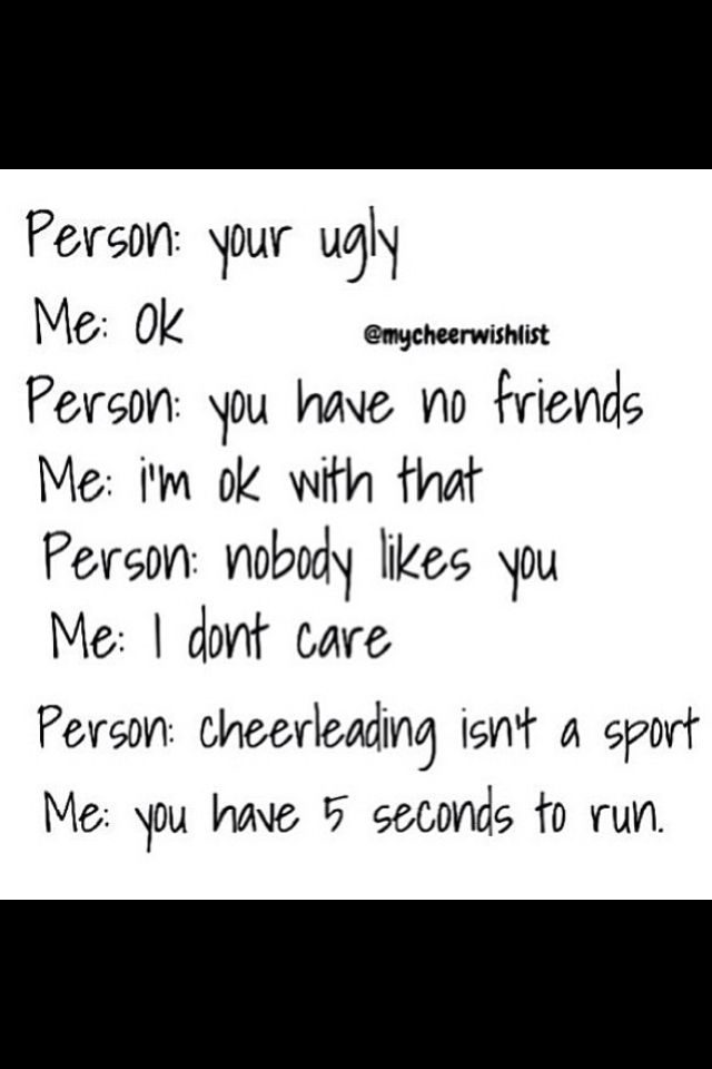 "literally, you can say anything and I'm like ""okay"" but the minute you say cheerleading isn't a sport, is the minute you will get attacked by an angry mob of cheerleaders."