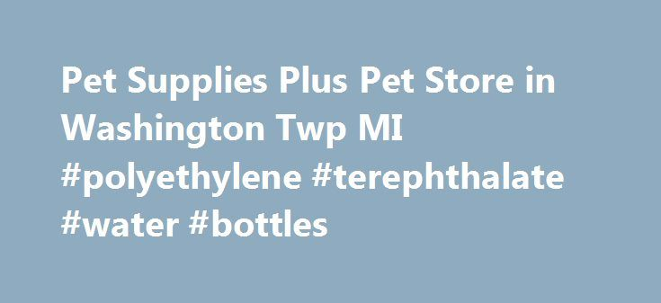 Pet Supplies Plus Pet Store in Washington Twp MI #polyethylene #terephthalate #water #bottles http://pet.remmont.com/pet-supplies-plus-pet-store-in-washington-twp-mi-polyethylene-terephthalate-water-bottles/  Pet Supplies Plus, Washington Twp MI #130 Meet the Local Team We are a pet store located at 30 Mile Road and Van Dyke Ave in the Orchard Shopping Center. This store has been independently owned, operated and managed by a team of three sisters and two co-managers since 2007. Our entire…