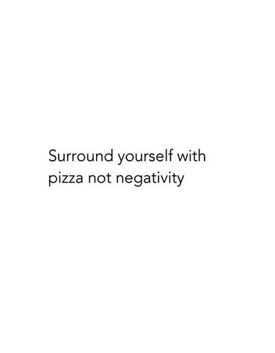 Surround yourself with pizza not negativity. - Hahaha