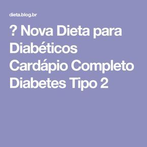 → Nova Dieta para Diabéticos Cardápio Completo Diabetes Tipo 2