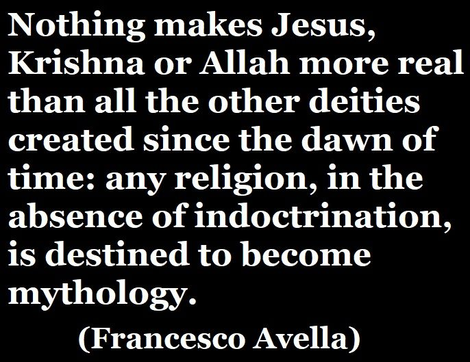 «Nothing makes Jesus, Krishna or Allah more real than all the other deities created since the dawn of time: any religion, in the absence of indoctrination, is destined to become mythology.» (Francesco Avella) #francescoavella #atheistwriter #atheism