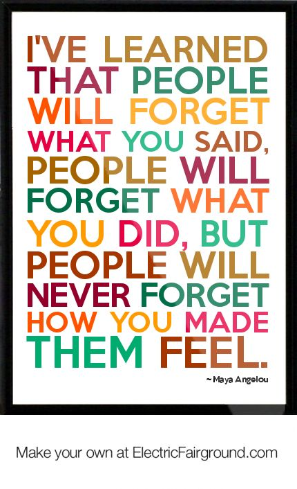 My favorite quote! -Maya Angelou